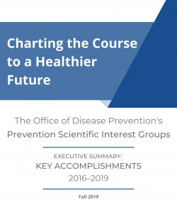 Thumbnail of Executive Summary cover: Charting the Course to a Healthier Future. The Office of Disease Prevention's Prevention Scientific Interest Groups. Executive Summary: Key Accomplishments 2016-2019.